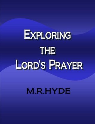 Exploring the Lords Prayer M.R. Hyde