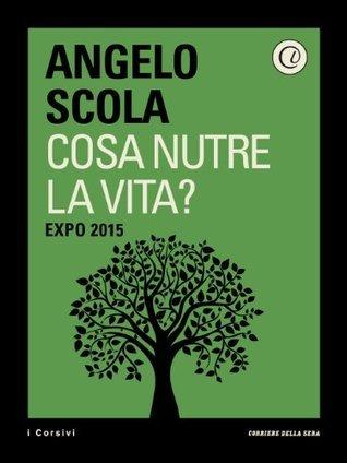 Cosa nutre la vita? EXPO 2015 Angelo Scola
