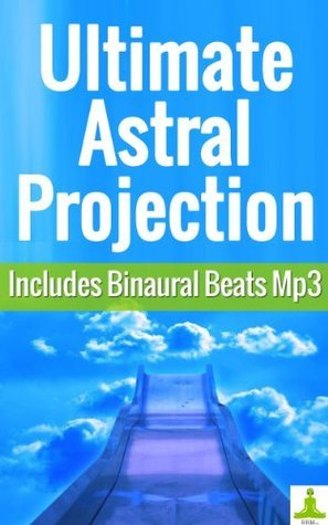 Ultimate Astral Projection (Includes 30-min Astral Travel Meditation mp3)  by  Bbm