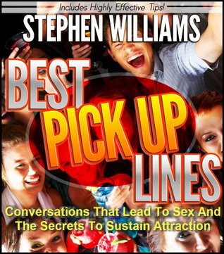 Best Pick Up Lines: Conversations That Lead To Sex And The Secrets To Sustain Attraction Stephen Williams