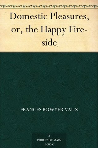 Domestic Pleasures, or, the Happy Fire-side Frances Bowyer Vaux
