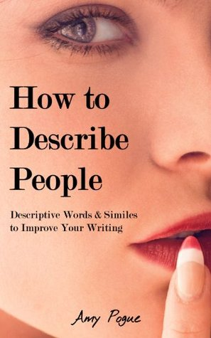 How to Describe People: Thousands of Descriptive Words & Similes to Improve Your Writing Amy Pogue
