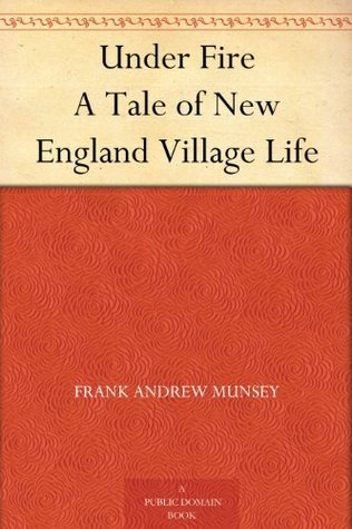 Under Fire A Tale of New England Village Life  by  Frank Andrew Munsey