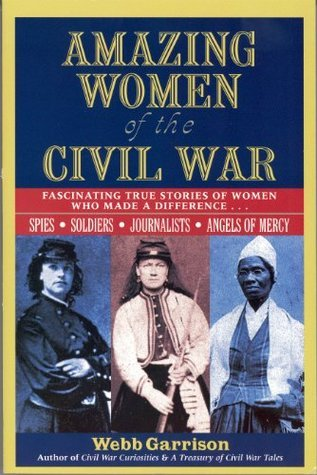 Amazing Women of the Civil War: Fascinating True Stories of Women Who Made a Difference Webb Garrison