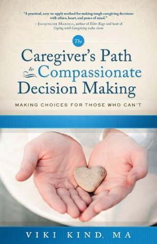 Caregivers Path to Compassionate Decision Making  by  Viki Kind