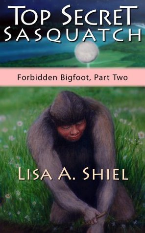 Top Secret Sasquatch: Exposing the True Nature of Bigfoot and Its Controversial Connections to UFOs, the Fossil Record, and Human History (Forbidden Bigfoot, Part Two)  by  Lisa A. Shiel