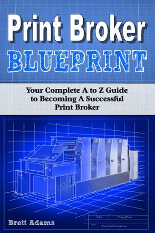 Print Broker Blueprint: Your A to Z Guide to Becoming A Successful Print Broker  by  Brett Adams