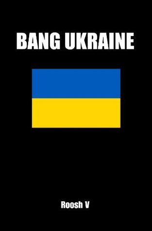 Bang Ukraine: How To Sleep With Ukrainian Women In Ukraine  by  Roosh V
