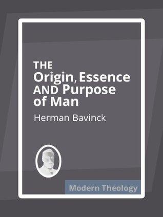 The Origin, Essence, and Purpose of Man Herman Bavinck