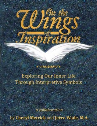 On the Wings of Inspiration: Exploring Our Inner Life through Interpretive Symbols  by  Cheryl Metrick
