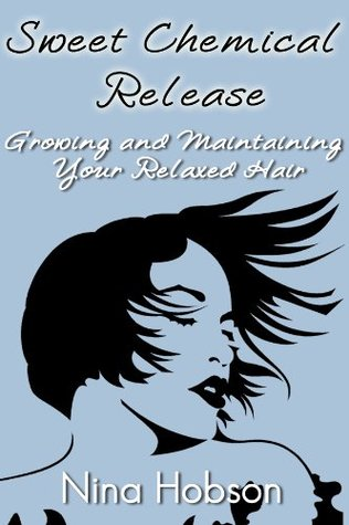 Sweet Chemical Release...Growing and Maintaining Your Relaxed Hair  by  Nina Hobson