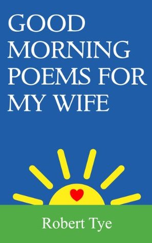 Good Morning Poems For My Wife  by  Robert Tye