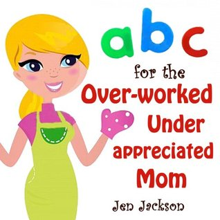 ABC for the Over-worked Under-appreciated Mom (An Alphabet Book Parody) Jen Jackson