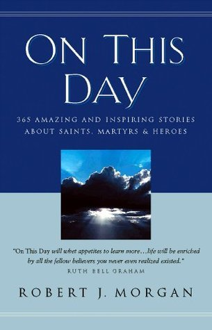 On This Day Devotional: 365 Amazing and Inspiring Stories about Saints, Martyrs and Heroes  by  Robert Morgan