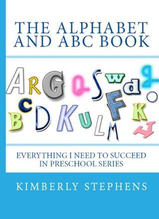 The Alphabets and ABC Book (Everything I Need To Succeed in Preschool - Series)  by  Kimberly Stephens