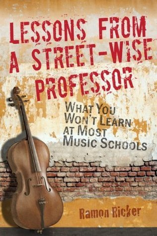 Lessons From a Street-Wise Professor: What You Wont Learn at Most Music Schools  by  Ramon Ricker