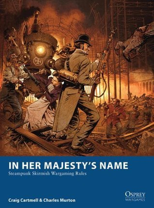 In Her Majestys Name: Steampunk Skirmish Wargaming Rules  by  Craig Cartmell