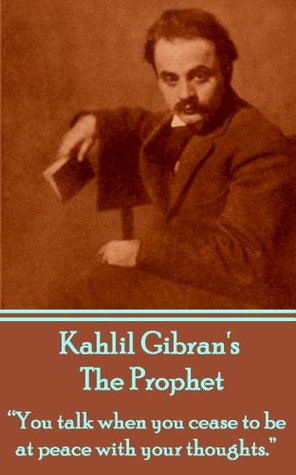 The Prophet: You talk when you cease to be at peace with your thoughts. Kahlil Gibran