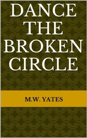 Dance the Broken Circle M.W. Yates