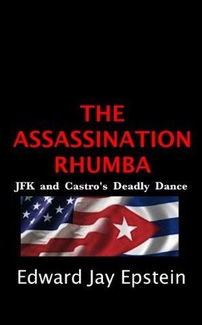 The Assassination Rhumba: JFK and Castros Deadly Dance Edward Jay Epstein