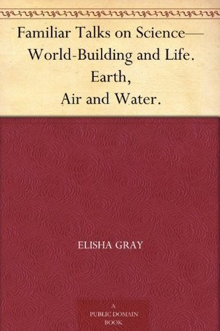 Familiar Talks on Science-World-Building and Life. Earth, Air and Water.  by  Elisha Gray