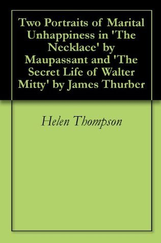 Two Portraits of Marital Unhappiness in The Necklace Maupassant and The Secret Life of Walter Mitty by James Thurber by Helen Thompson
