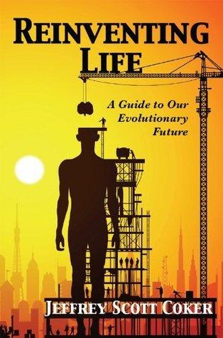 Reinventing Life: A Guide to Our Evolutionary Future Jeffrey Scott Coker