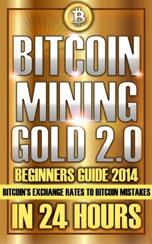 Bitcoin Mining: Gold 2.0 Beginners Guide 2014 - Bitcoins Exchange Rates to Bitcoin Mistakes In 24 Hours (The Bitcoin Billionaire Workshop Series)  by  Jonathan Higgins