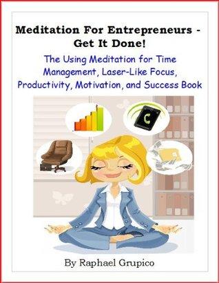 Meditation For Entrepreneurs - Get it Done! The Using Meditation for Time Management, Laser-Like Focus, Productivity, Motivation, and Success Book Raphael Grupico