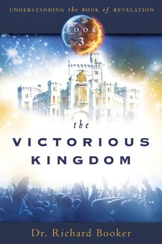 The Victorious Kingdom: Understanding the Book of Revelation Series Volume 3 Richard Booker