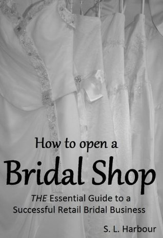 How to Open Bridal Shop, The Essential Guide to a Successful Retail Bridal Business  by  S L Harbour