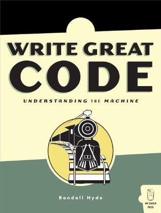Write Great Code: Volume I: Understanding the Machine: 1  by  Randall Hyde