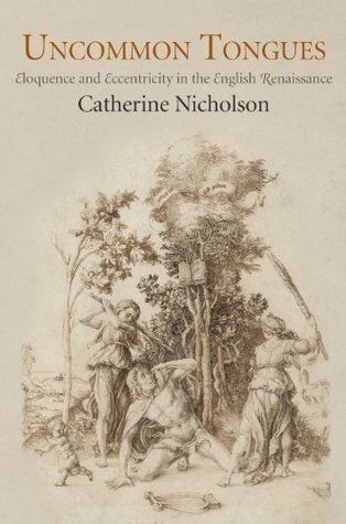 Uncommon Tongues: Eloquence and Eccentricity in the English Renaissance  by  Catherine Nicholson