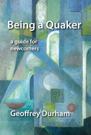 Being a Quaker: A Guide for Newcomers  by  Geoffrey Durham