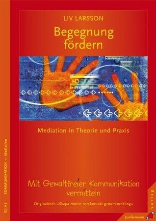 Begegnung fördern: Mit Gewaltfreier Kommunikation vermitteln. Mediation in Theorie und Praxis  by  LIV Larsson
