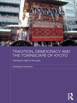 Tradition, Democracy and the Townscape of Kyoto: Claiming a Right to the Past (Japan Anthropology Workshop Series) Christoph Brumann