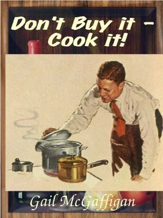 Dont Buy it - Cook it! Ten Things You Buy That You Should Make at Home  by  Gail McGaffigan