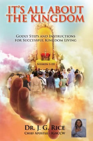 ITS ALL ABOUT THE KINGDOM: Apostolic Protocol and Spiritual Kingdom Instructions Enrichment, Directions, and Ministerial Training Manual Session I-III J.G. Rice