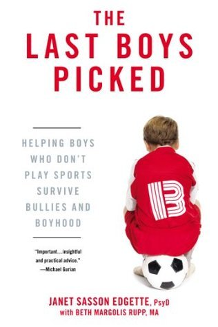 The Last Boys Picked: Helping Boys Who Dont Play Sports Survive Bullies and Boyhood Janet Sasson Edgette