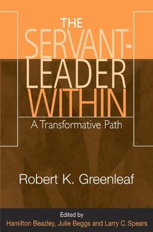 The Servant-Leader Within: A Transformative Path Robert K. Greenleaf