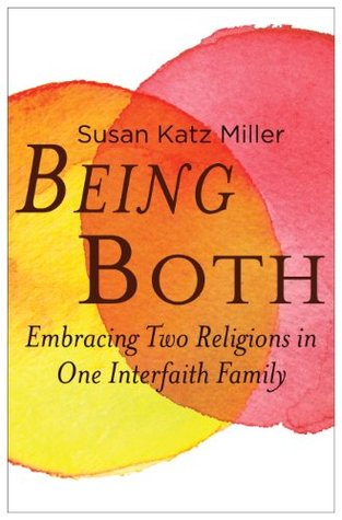 Being Both: Embracing Two Religions in One Interfaith Family Susan Katz Miller