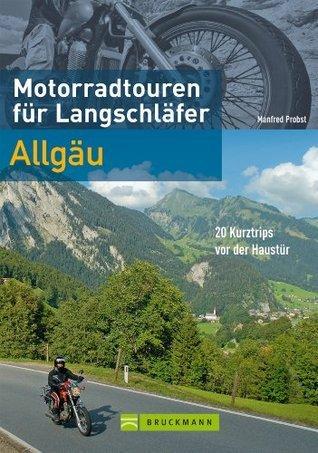 Motorradtouren für Langschläfer Allgäu: 20 Kurztrips vor der Haustür  by  Manfred Probst