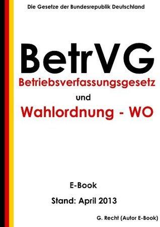 Betriebsverfassungsgesetz (BetrVG) und Erste Verordnung zur Durchführung des Betriebsverfassungsgesetzes (Wahlordnung - WO) - E-Book - Stand: April 2013 (German Edition)  by  G. Recht