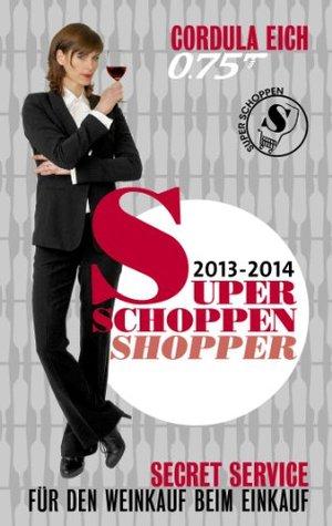 Super Schoppen Shopper 2013-2014: Secret Service für den Weinkauf beim Einkauf  by  Cordula Eich