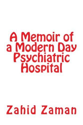 A Memoir of a Modern Day Psychiatric Hospital Zahid Zaman