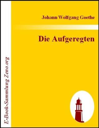 Die Aufgeregten : Politisches Drama in fünf Akten  by  Johann Wolfgang von Goethe