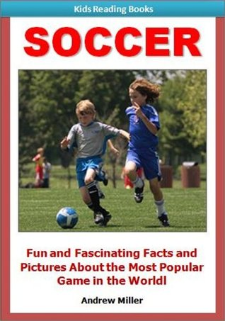 Sports for Kids: Soccer - Fun and Fascinating Facts and Pictures of This Exciting & Thrilling Game!  by  Andrew Miller
