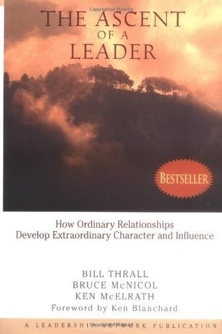 The Ascent of a Leader: How Ordinary Relationships Develop Extraordinary Character and Influence Bill Thrall