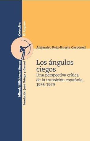 Los ángulos ciegos. Una perspectiva crítica de la transición española, 1976-1979 Alejandro Ruiz-huerta