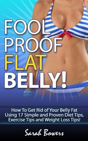 Foolproof Flat Belly! How To Get Rid of Your Belly Fat Using 17 Simple and Proven Diet Tips, Exercise Tips and Weight Loss Tips!  by  Sarah Bowers